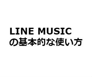 LINE MUSICの使い方、始め方【初めてでも大丈夫!】